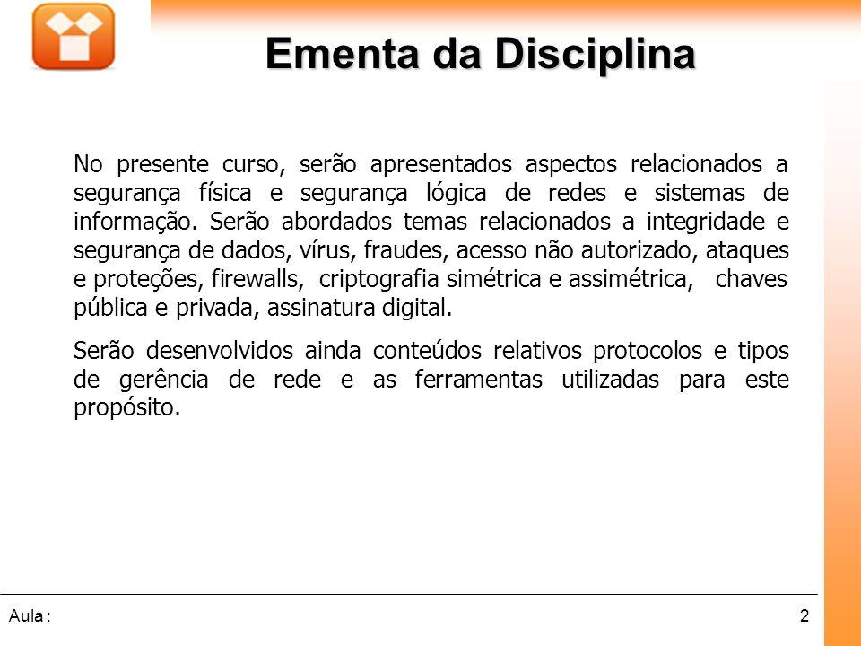 2Aula : Ementa da Disciplina No presente curso, serão apresentados aspectos relacionados a segurança física e segurança lógica de redes e sistemas de