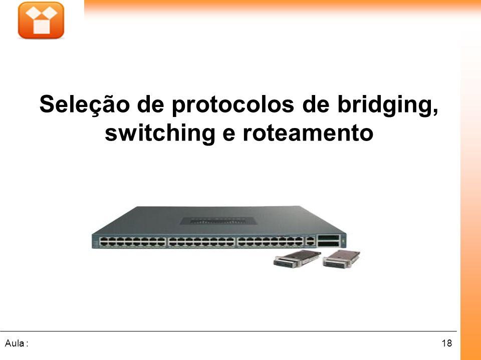 18Aula : Seleção de protocolos de bridging, switching e roteamento