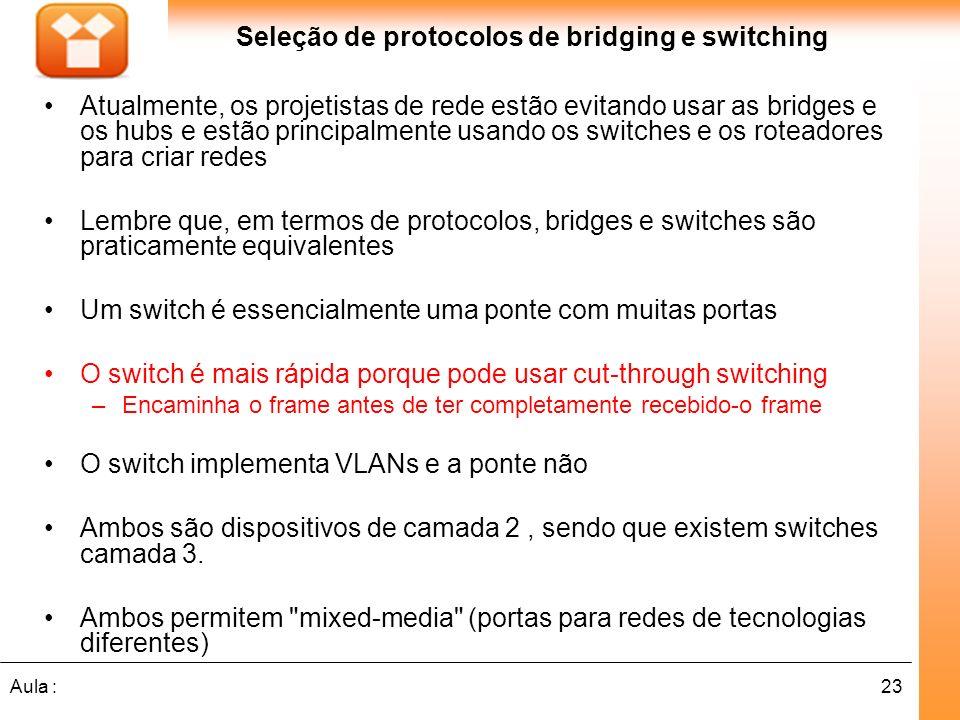 23Aula : Seleção de protocolos de bridging e switching Atualmente, os projetistas de rede estão evitando usar as bridges e os hubs e estão principalme