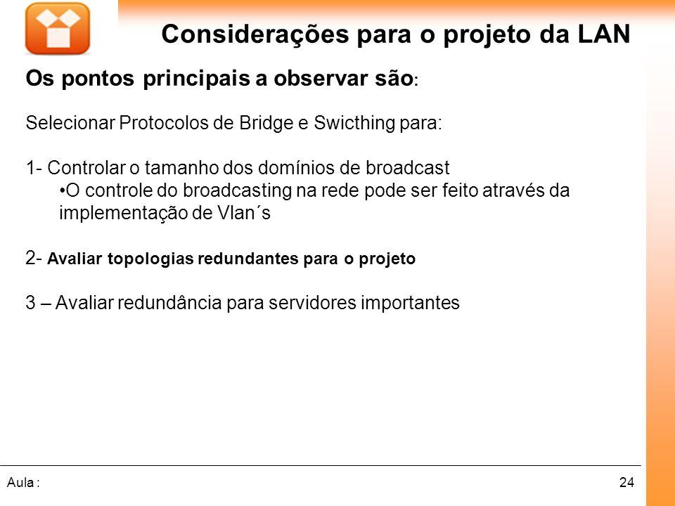 24Aula : Considerações para o projeto da LAN Os pontos principais a observar são : Selecionar Protocolos de Bridge e Swicthing para: 1- Controlar o ta