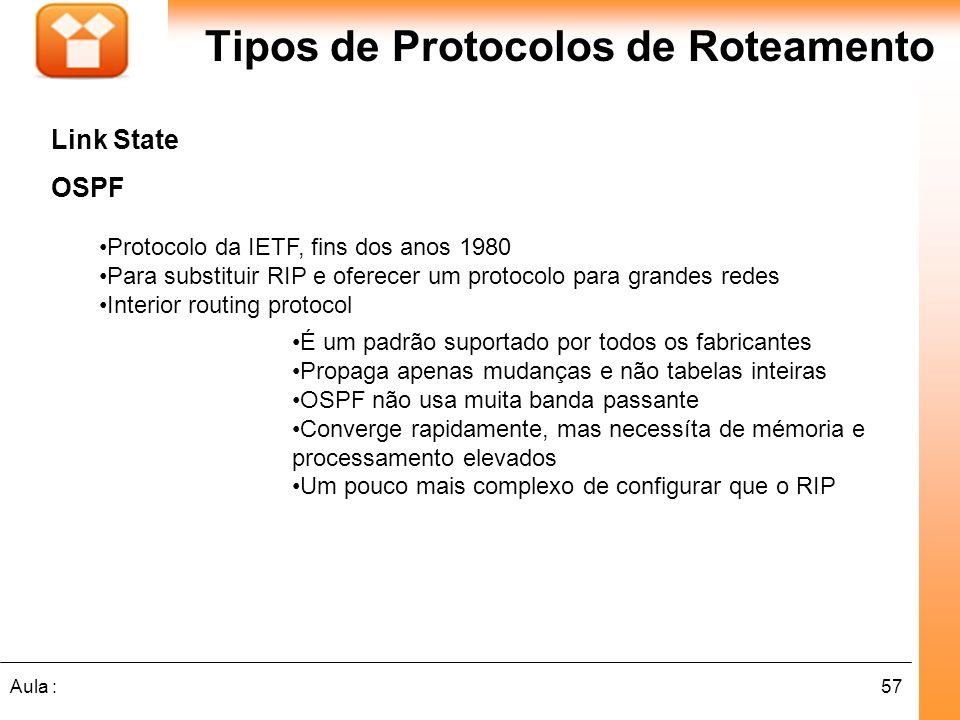 57Aula : Tipos de Protocolos de Roteamento Link State OSPF Protocolo da IETF, fins dos anos 1980 Para substituir RIP e oferecer um protocolo para gran