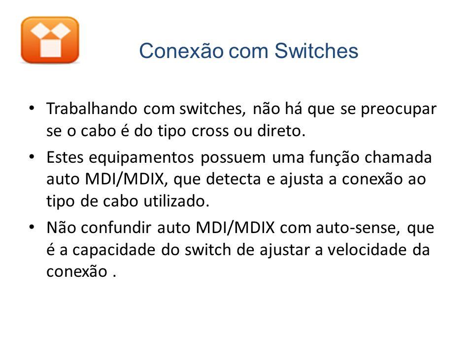 Trabalhando com switches, não há que se preocupar se o cabo é do tipo cross ou direto. Estes equipamentos possuem uma função chamada auto MDI/MDIX, qu
