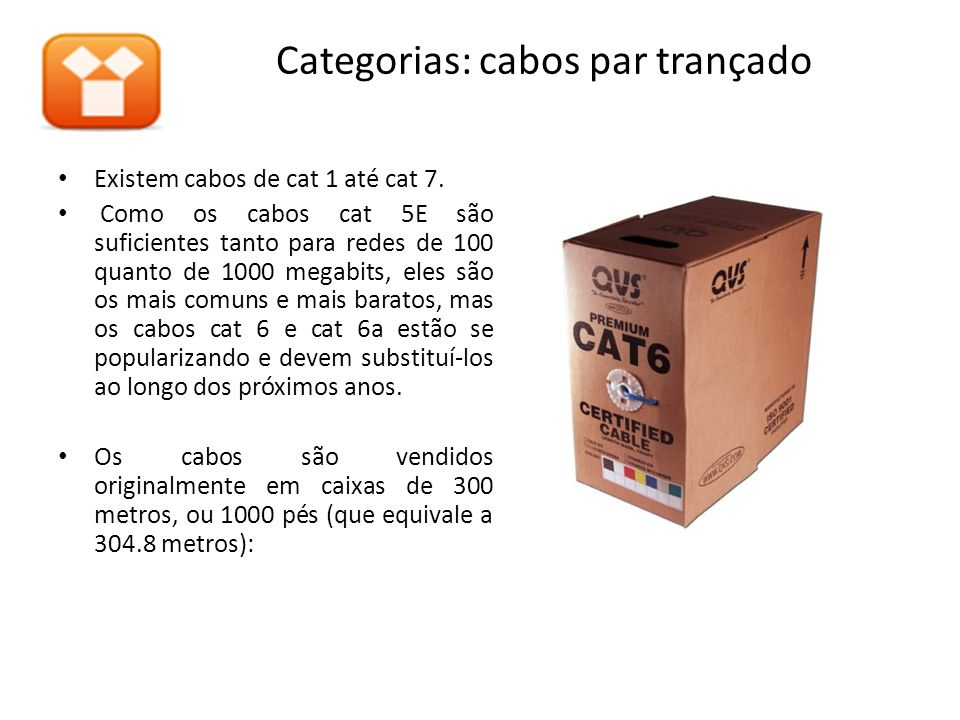 Categorias: cabos par trançado Existem cabos de cat 1 até cat 7. Como os cabos cat 5E são suficientes tanto para redes de 100 quanto de 1000 megabits,