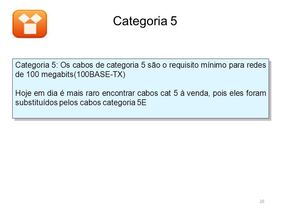 Categoria 5: Os cabos de categoria 5 são o requisito mínimo para redes de 100 megabits(100BASE-TX) Hoje em dia é mais raro encontrar cabos cat 5 à ven