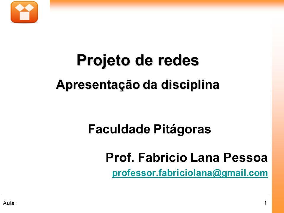 1Aula : Faculdade Pitágoras Prof. Fabricio Lana Pessoa professor.fabriciolana@gmail.com Projeto de redes Apresentação da disciplina