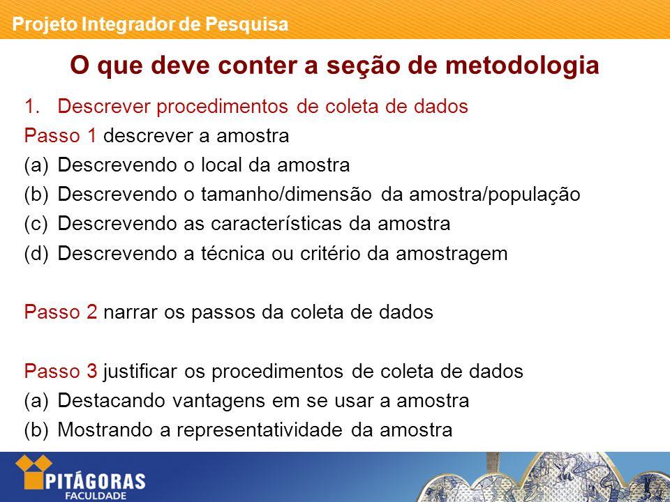 Projeto Integrador de Pesquisa O que deve conter a seção de metodologia 1.Descrever procedimentos de coleta de dados Passo 1 descrever a amostra (a)Descrevendo o local da amostra (b)Descrevendo o tamanho/dimensão da amostra/população (c)Descrevendo as características da amostra (d)Descrevendo a técnica ou critério da amostragem Passo 2 narrar os passos da coleta de dados Passo 3 justificar os procedimentos de coleta de dados (a)Destacando vantagens em se usar a amostra (b)Mostrando a representatividade da amostra