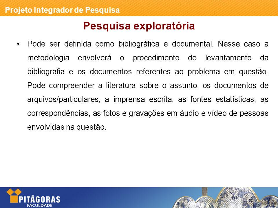 Projeto Integrador de Pesquisa Pesquisa exploratória Pode ser definida como bibliográfica e documental.