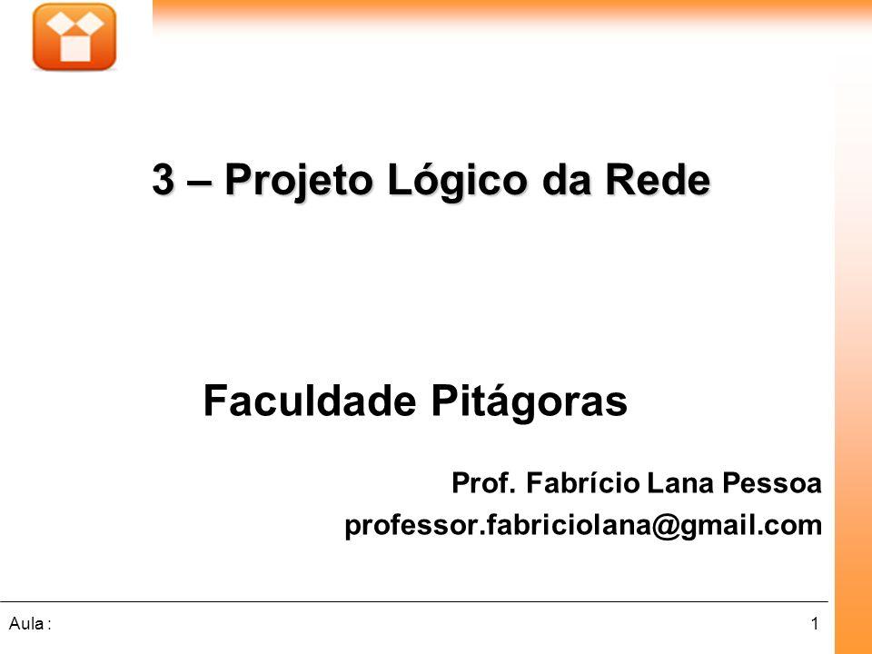 1Aula : Faculdade Pitágoras Prof. Fabrício Lana Pessoa professor.fabriciolana@gmail.com 3 – Projeto Lógico da Rede 3 – Projeto Lógico da Rede