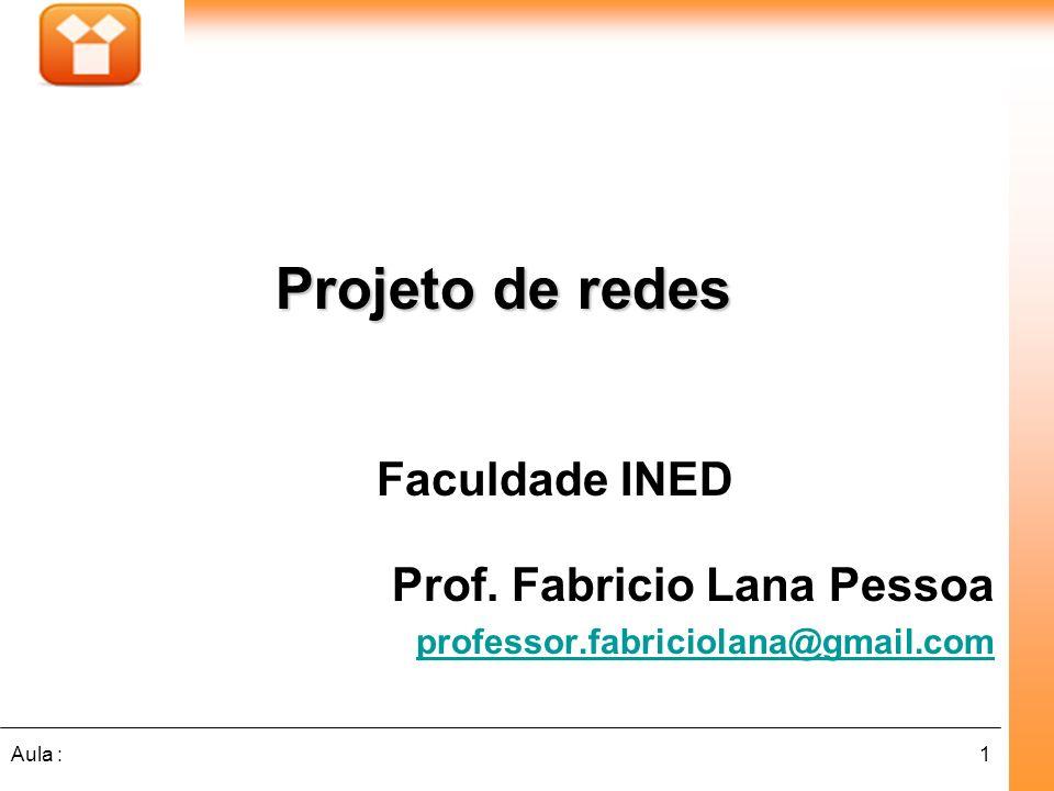 1Aula : Faculdade INED Prof. Fabricio Lana Pessoa professor.fabriciolana@gmail.com Projeto de redes