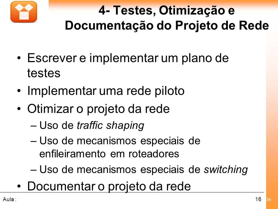 16Aula : 4- Testes, Otimização e Documentação do Projeto de Rede Escrever e implementar um plano de testes Implementar uma rede piloto Otimizar o proj