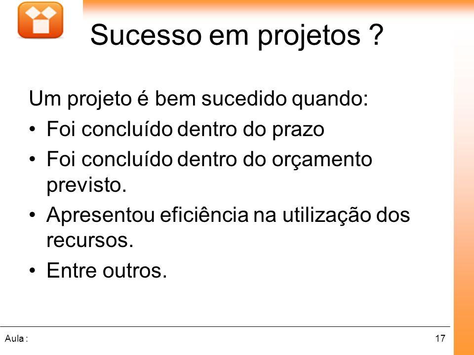 17Aula : Sucesso em projetos ? Um projeto é bem sucedido quando: Foi concluído dentro do prazo Foi concluído dentro do orçamento previsto. Apresentou