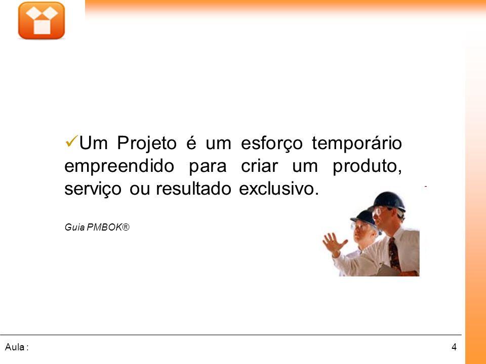 4Aula : Um Projeto é um esforço temporário empreendido para criar um produto, serviço ou resultado exclusivo. Guia PMBOK®