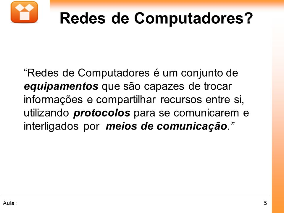 5Aula : Redes de Computadores? Redes de Computadores é um conjunto de equipamentos que são capazes de trocar informações e compartilhar recursos entre