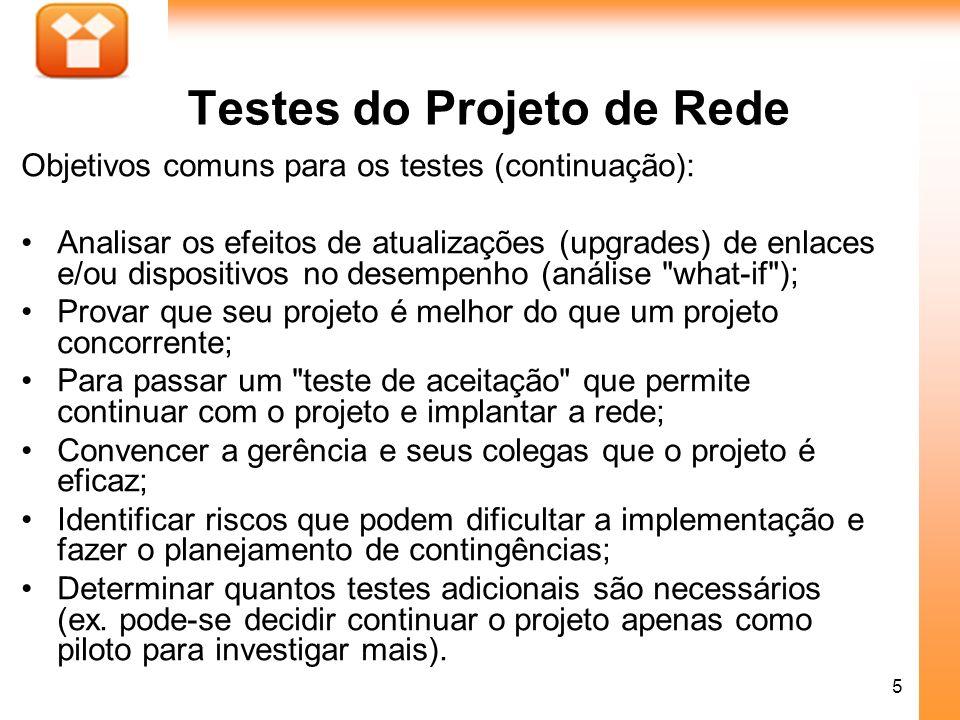 5 Testes do Projeto de Rede Objetivos comuns para os testes (continuação): Analisar os efeitos de atualizações (upgrades) de enlaces e/ou dispositivos