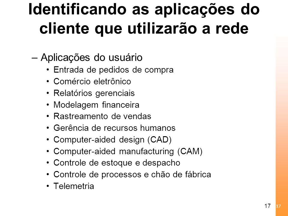 17 Identificando as aplicações do cliente que utilizarão a rede –Aplicações do usuário Entrada de pedidos de compra Comércio eletrônico Relatórios ger