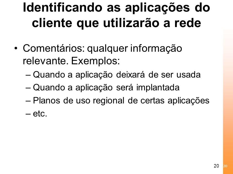 20 Identificando as aplicações do cliente que utilizarão a rede Comentários: qualquer informação relevante. Exemplos: –Quando a aplicação deixará de s