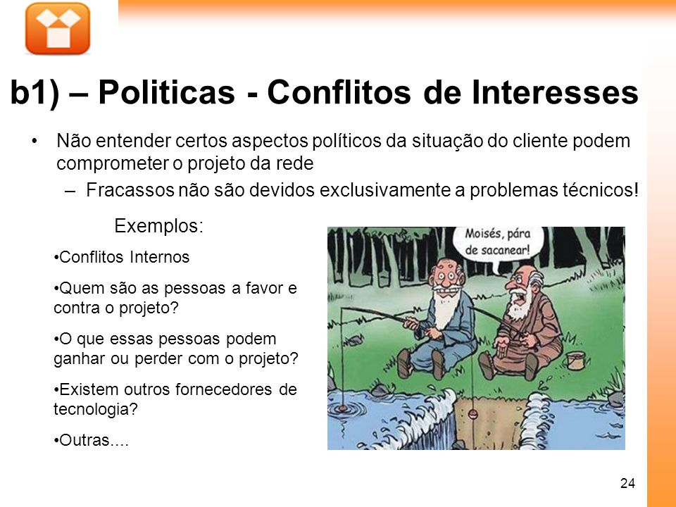 24 b1) – Politicas - Conflitos de Interesses Não entender certos aspectos políticos da situação do cliente podem comprometer o projeto da rede –Fracas
