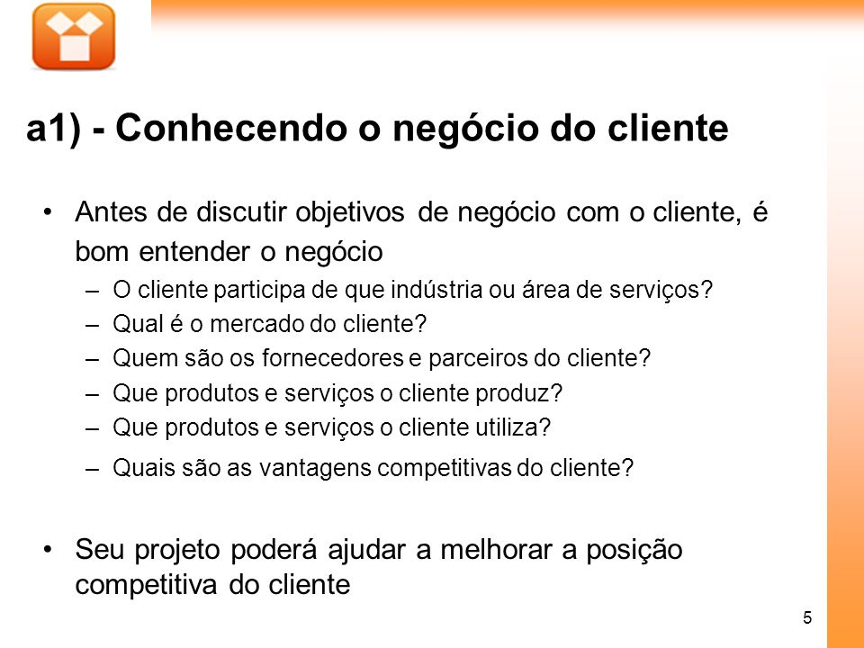 5 a1) - Conhecendo o negócio do cliente Antes de discutir objetivos de negócio com o cliente, é bom entender o negócio –O cliente participa de que ind