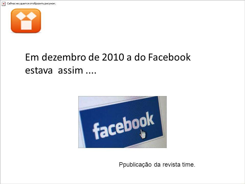 Em dezembro de 2010 a do Facebook estava assim.... Ppublicação da revista time.