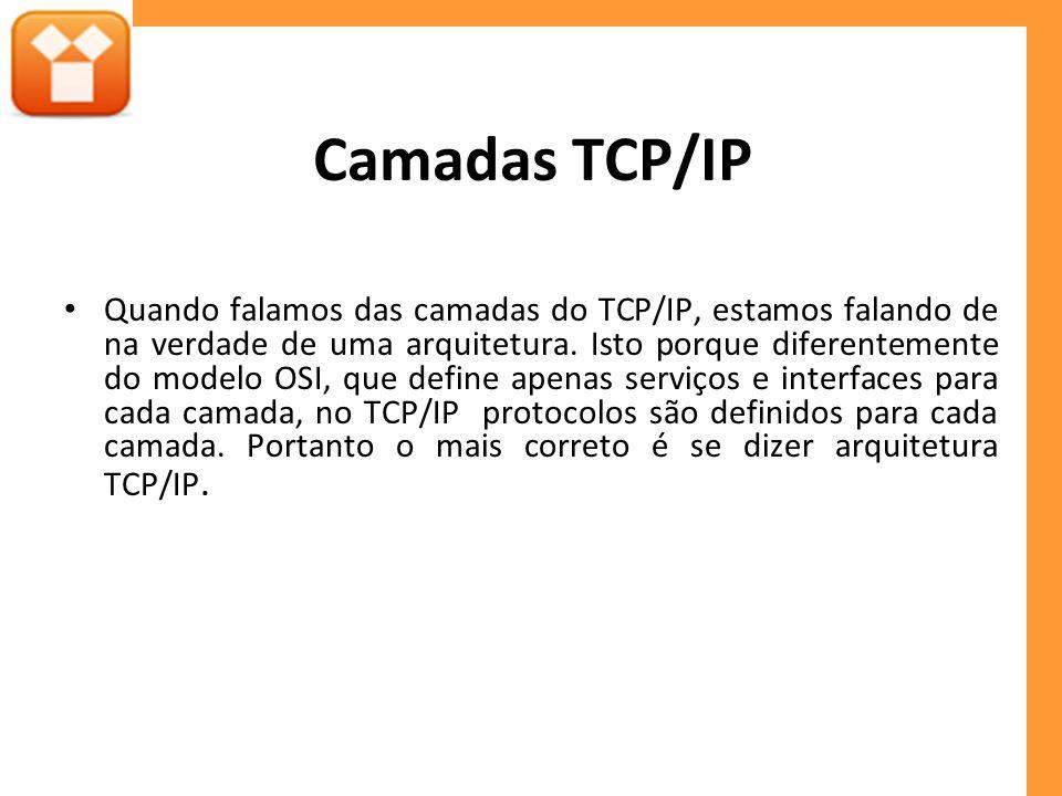 Camadas TCP/IP Quando falamos das camadas do TCP/IP, estamos falando de na verdade de uma arquitetura. Isto porque diferentemente do modelo OSI, que d