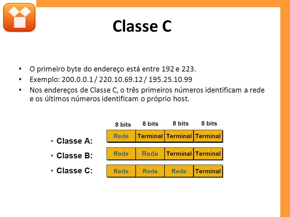 Classe C O primeiro byte do endereço está entre 192 e 223. Exemplo: 200.0.0.1 / 220.10.69.12 / 195.25.10.99 Nos endereços de Classe C, o três primeiro
