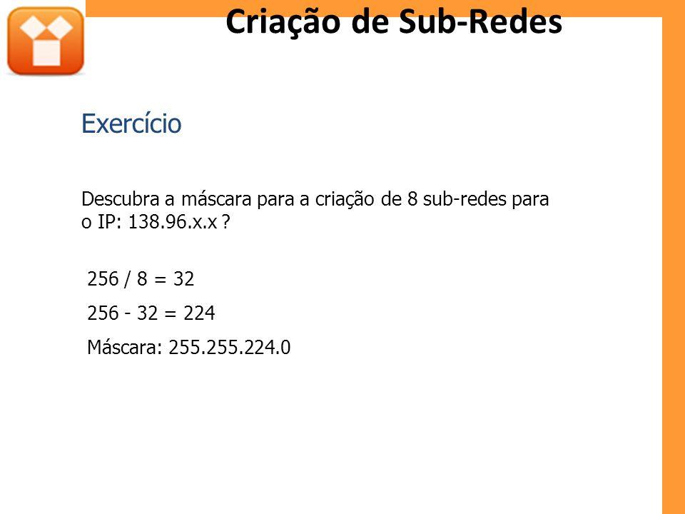 Criação de Sub-Redes Descubra a máscara para a criação de 8 sub-redes para o IP: 138.96.x.x ? 256 / 8 = 32 256 - 32 = 224 Máscara: 255.255.224.0 Exerc