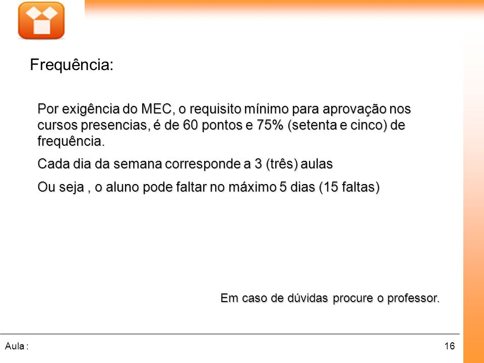 16Aula : Por exigência do MEC, o requisito mínimo para aprovação nos cursos presencias, é de 60 pontos e 75% (setenta e cinco) de frequência.