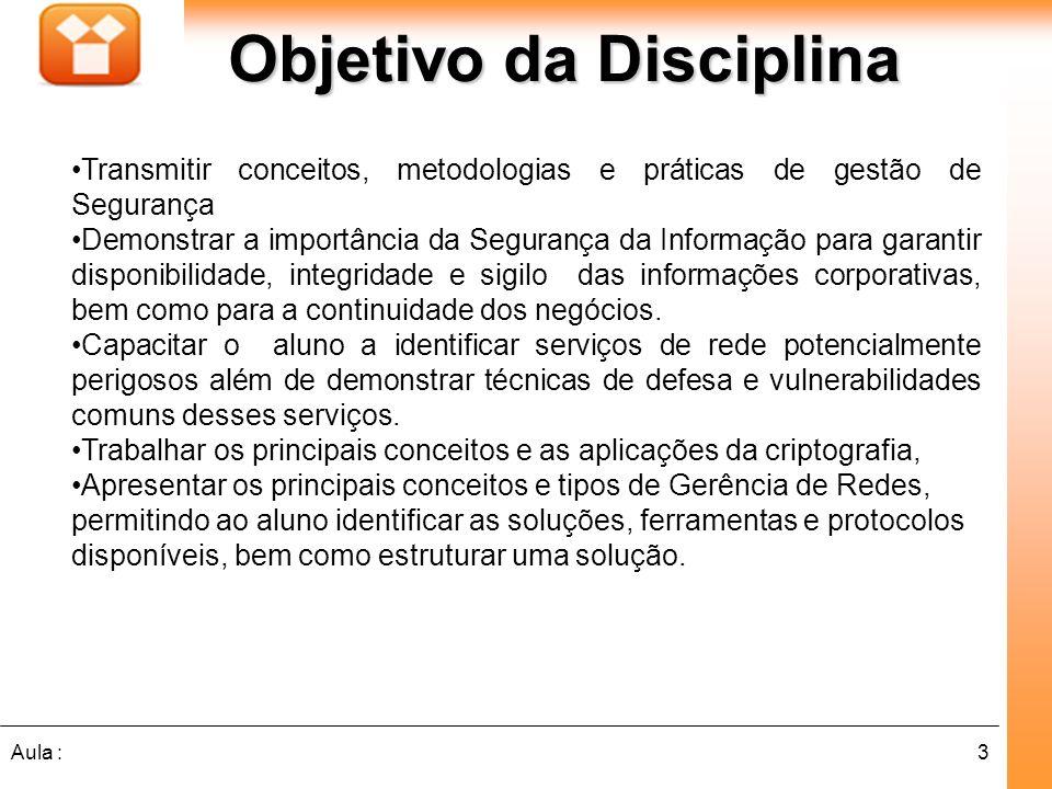 3Aula : Objetivo da Disciplina Transmitir conceitos, metodologias e práticas de gestão de Segurança Demonstrar a importância da Segurança da Informaçã