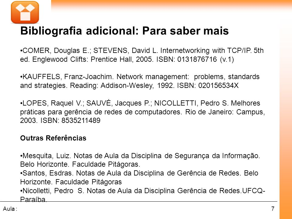 7Aula : Bibliografia adicional: Para saber mais COMER, Douglas E.; STEVENS, David L. Internetworking with TCP/IP. 5th ed. Englewood Clifts: Prentice H