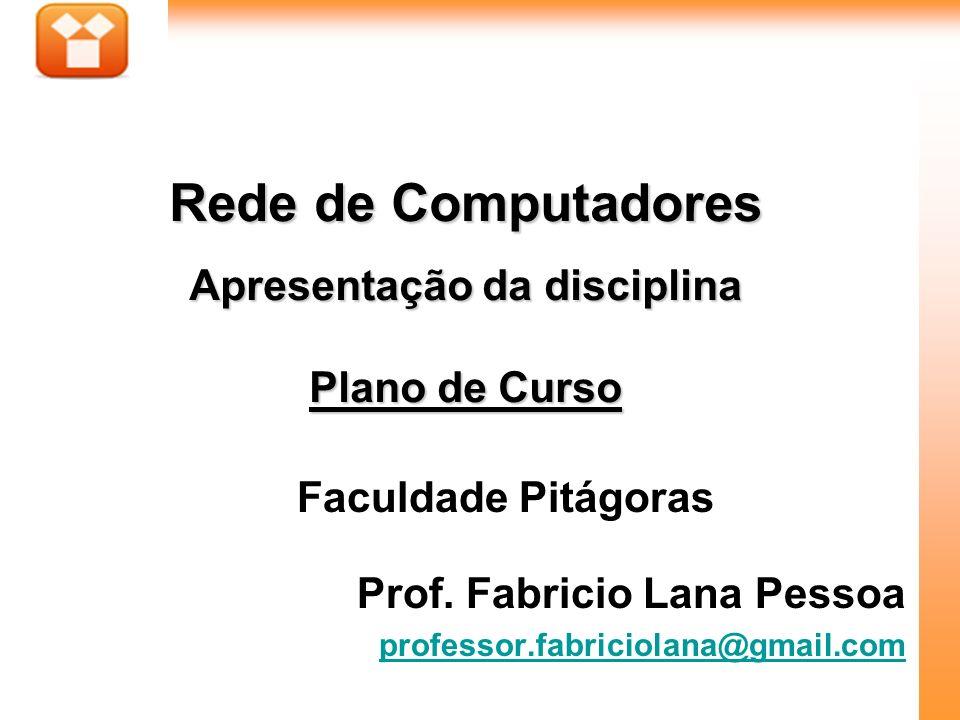 1Aula : Faculdade Pitágoras Prof. Fabricio Lana Pessoa professor.fabriciolana@gmail.com Rede de Computadores Apresentação da disciplina Plano de Curso
