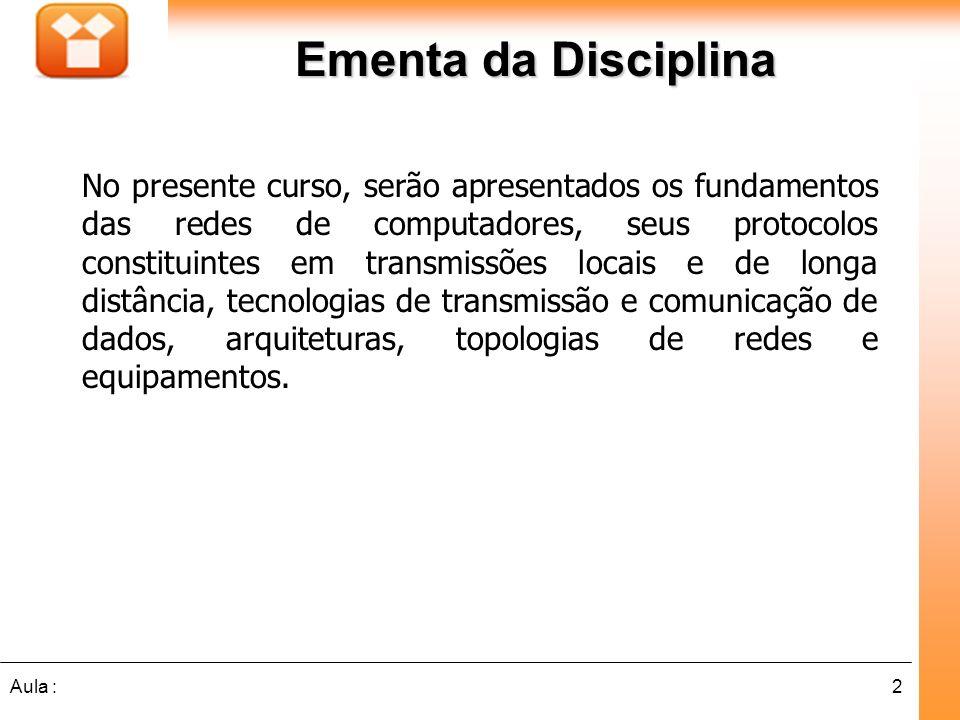 2Aula : Ementa da Disciplina No presente curso, serão apresentados os fundamentos das redes de computadores, seus protocolos constituintes em transmis