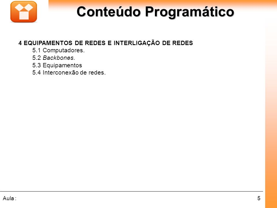 5Aula : Conteúdo Programático 4 EQUIPAMENTOS DE REDES E INTERLIGAÇÃO DE REDES 5.1 Computadores. 5.2 Backbones. 5.3 Equipamentos 5.4 Interconexão de re