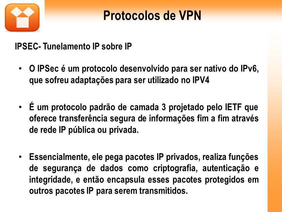 O IPSec é um protocolo desenvolvido para ser nativo do IPv6, que sofreu adaptações para ser utilizado no IPV4 É um protocolo padrão de camada 3 projetado pelo IETF que oferece transferência segura de informações fim a fim através de rede IP pública ou privada.