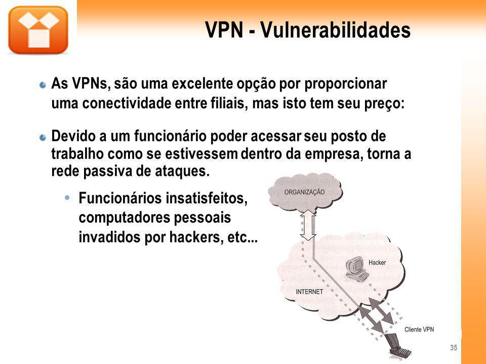 VPN - Vulnerabilidades As VPNs, são uma excelente opção por proporcionar uma conectividade entre filiais, mas isto tem seu preço: Devido a um funcioná