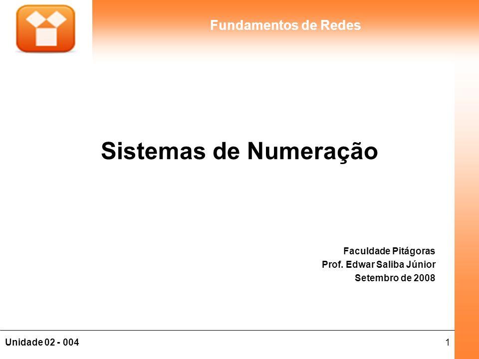 1Unidade 02 - 004 Fundamentos de Redes Sistemas de Numeração Faculdade Pitágoras Prof. Edwar Saliba Júnior Setembro de 2008