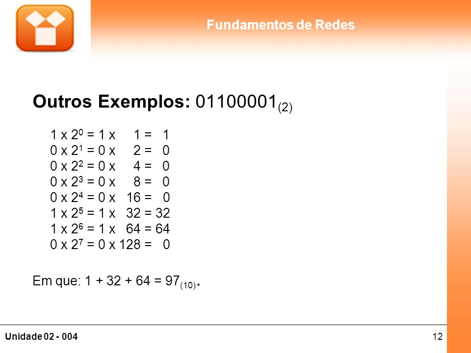 12Unidade 02 - 004 Fundamentos de Redes Outros Exemplos: 01100001 (2) 1 x 2 0 = 1 x 1 = 1 0 x 2 1 = 0 x 2 = 0 0 x 2 2 = 0 x 4 = 0 0 x 2 3 = 0 x 8 = 0