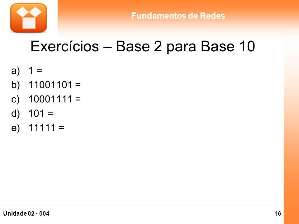 16Unidade 02 - 004 Fundamentos de Redes Exercícios – Base 2 para Base 10 a)1 = b)11001101 = c)10001111 = d)101 = e)11111 =