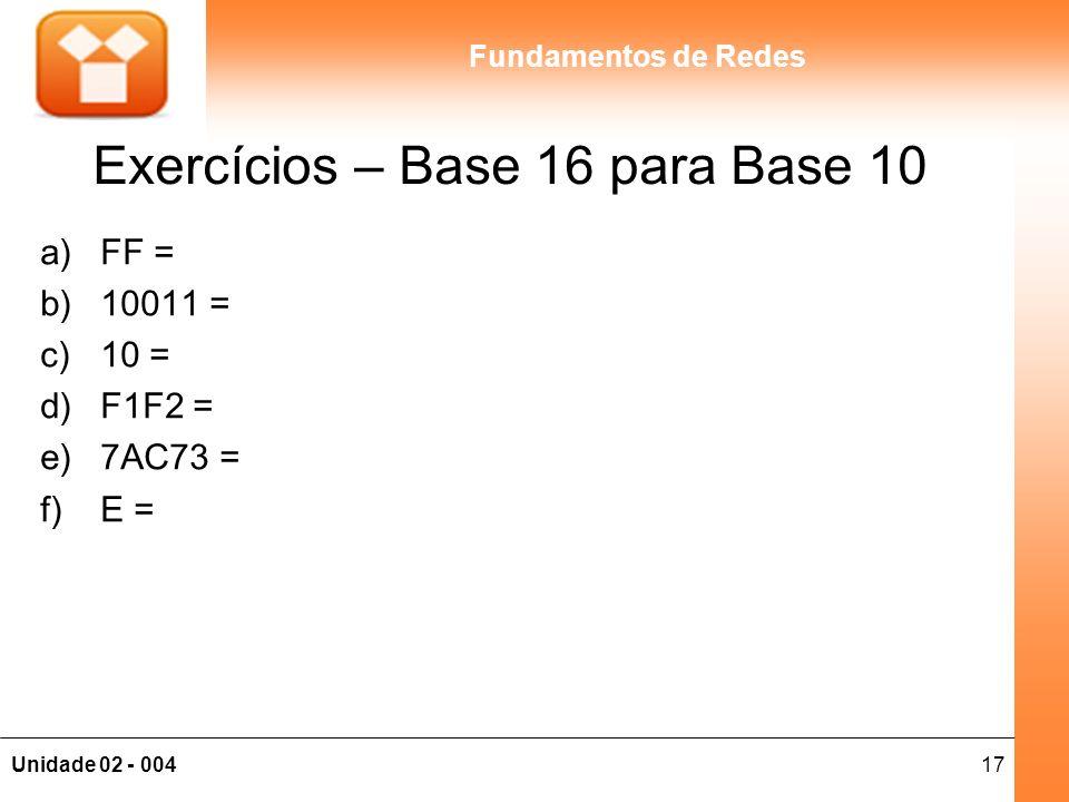 17Unidade 02 - 004 Fundamentos de Redes Exercícios – Base 16 para Base 10 a)FF = b)10011 = c)10 = d)F1F2 = e)7AC73 = f)E =