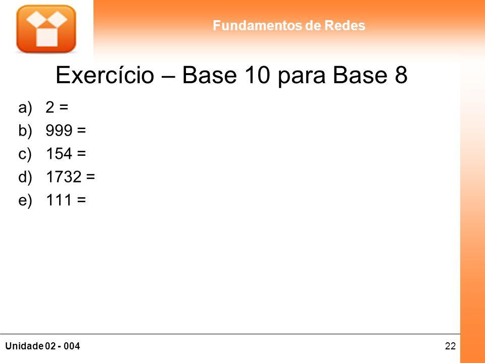 22Unidade 02 - 004 Fundamentos de Redes Exercício – Base 10 para Base 8 a)2 = b)999 = c)154 = d)1732 = e)111 =