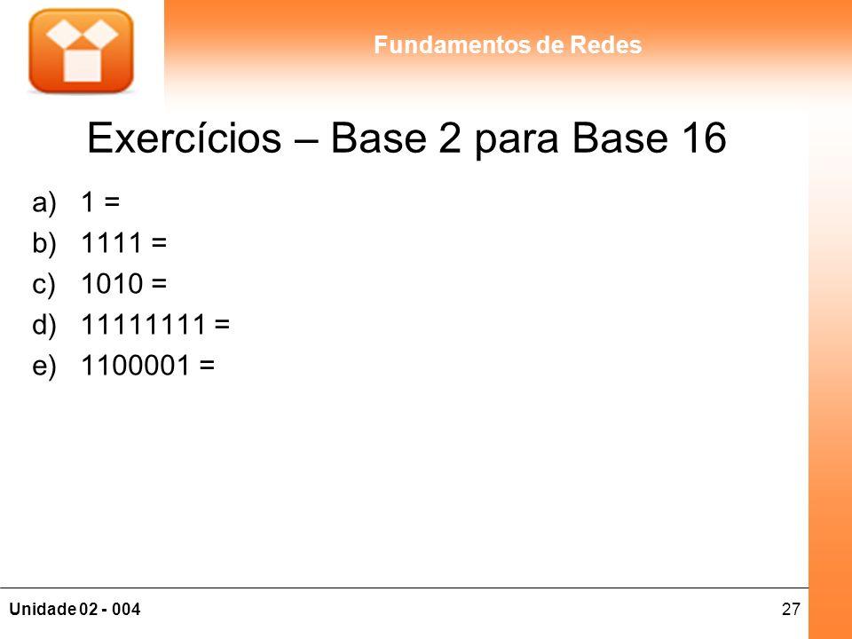 27Unidade 02 - 004 Fundamentos de Redes Exercícios – Base 2 para Base 16 a)1 = b)1111 = c)1010 = d)11111111 = e)1100001 =