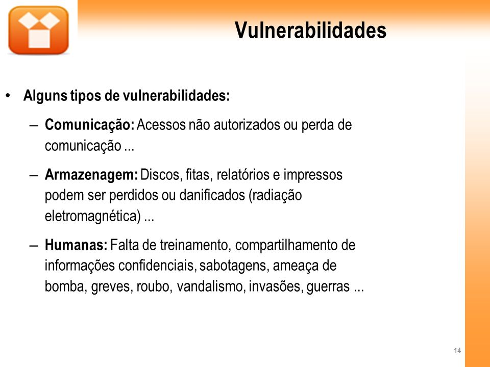 Vulnerabilidades Alguns tipos de vulnerabilidades: – Comunicação: Acessos não autorizados ou perda de comunicação... – Armazenagem: Discos, fitas, rel
