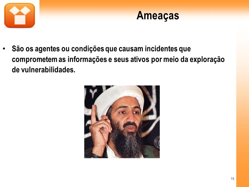 Ameaças São os agentes ou condições que causam incidentes que comprometem as informações e seus ativos por meio da exploração de vulnerabilidades. 16