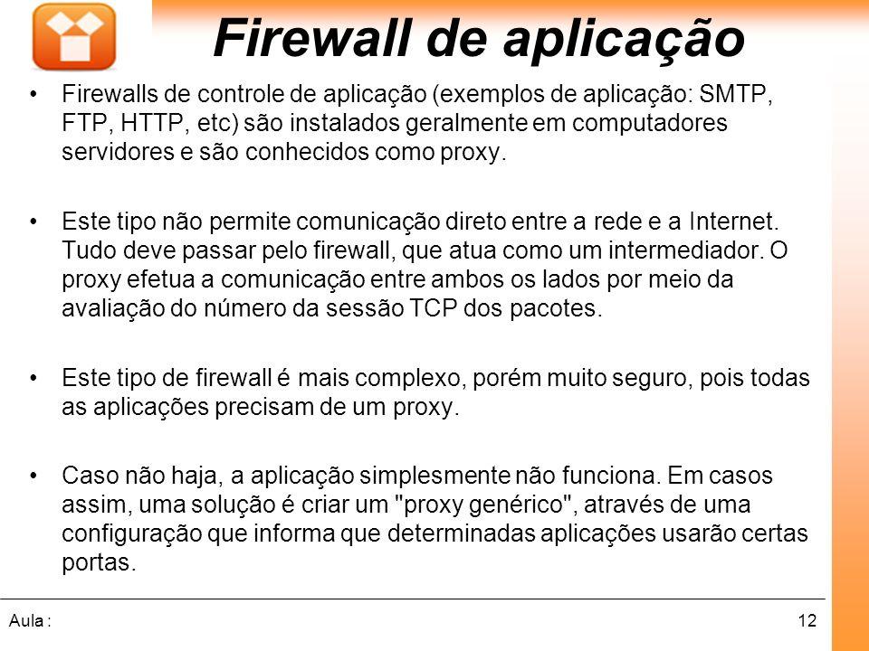 12Aula : Firewall de aplicação Firewalls de controle de aplicação (exemplos de aplicação: SMTP, FTP, HTTP, etc) são instalados geralmente em computadores servidores e são conhecidos como proxy.