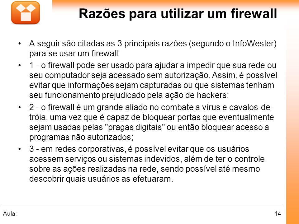 14Aula : Razões para utilizar um firewall A seguir são citadas as 3 principais razões (segundo o InfoWester) para se usar um firewall: 1 - o firewall pode ser usado para ajudar a impedir que sua rede ou seu computador seja acessado sem autorização.