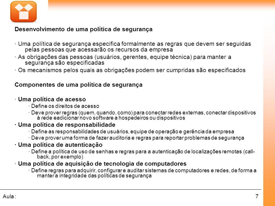 7Aula : Desenvolvimento de uma política de segurança · Uma política de segurança especifica formalmente as regras que devem ser seguidas pelas pessoas que acessarão os recursos da empresa · As obrigações das pessoas (usuários, gerentes, equipe técnica) para manter a segurança são especificadas · Os mecanismos pelos quais as obrigações podem ser cumpridas são especificados Componentes de uma política de segurança · Uma política de acesso · Define os direitos de acesso · Deve prover regras (quem, quando, como) para conectar redes externas, conectar dispositivos à rede eadicionar novo software a hospedeiros ou dispositivos · Uma política de responsabilidade · Define as responsabilidades de usuários, equipe de operação e gerência da empresa · Deve prover uma forma de fazer auditoria e regras para reportar problemas de segurança · Uma política de autenticação · Define a política de uso de senhas e regras para a autenticação de localizações remotas (call- back, por exemplo) · Uma política de aquisição de tecnologia de computadores · Define regras para adquirir, configurar e auditar sistemas de computadores e redes, de forma a manter a integridade das políticas de segurança