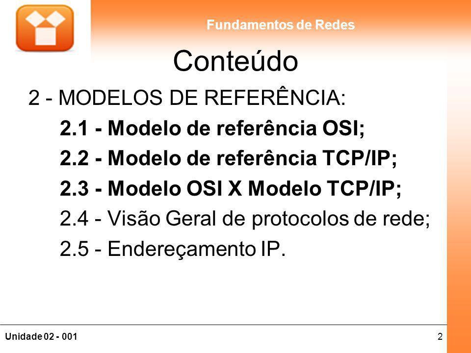 2Unidade 02 - 001 Fundamentos de Redes Conteúdo 2 - MODELOS DE REFERÊNCIA: 2.1 - Modelo de referência OSI; 2.2 - Modelo de referência TCP/IP; 2.3 - Mo