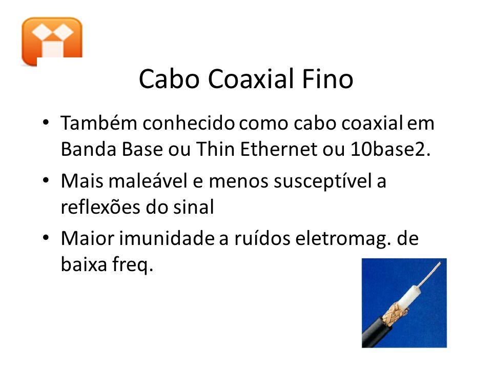 Cabo Coaxial Fino Também conhecido como cabo coaxial em Banda Base ou Thin Ethernet ou 10base2. Mais maleável e menos susceptível a reflexões do sinal