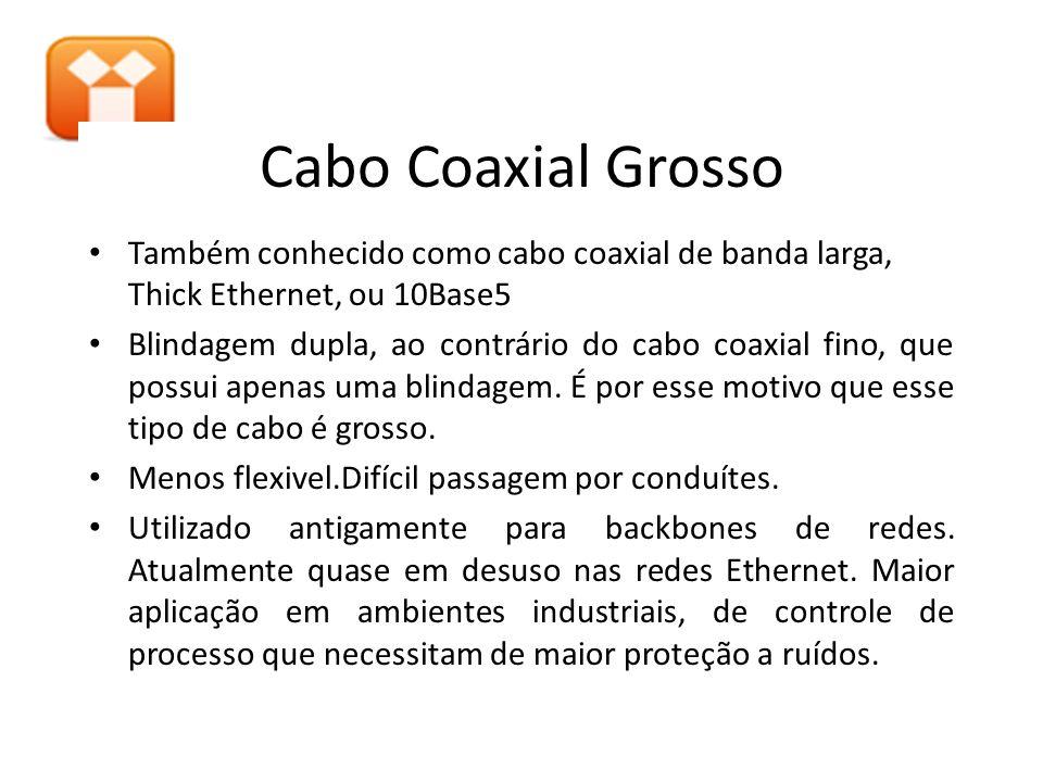 Cabo Coaxial Grosso Também conhecido como cabo coaxial de banda larga, Thick Ethernet, ou 10Base5 Blindagem dupla, ao contrário do cabo coaxial fino,