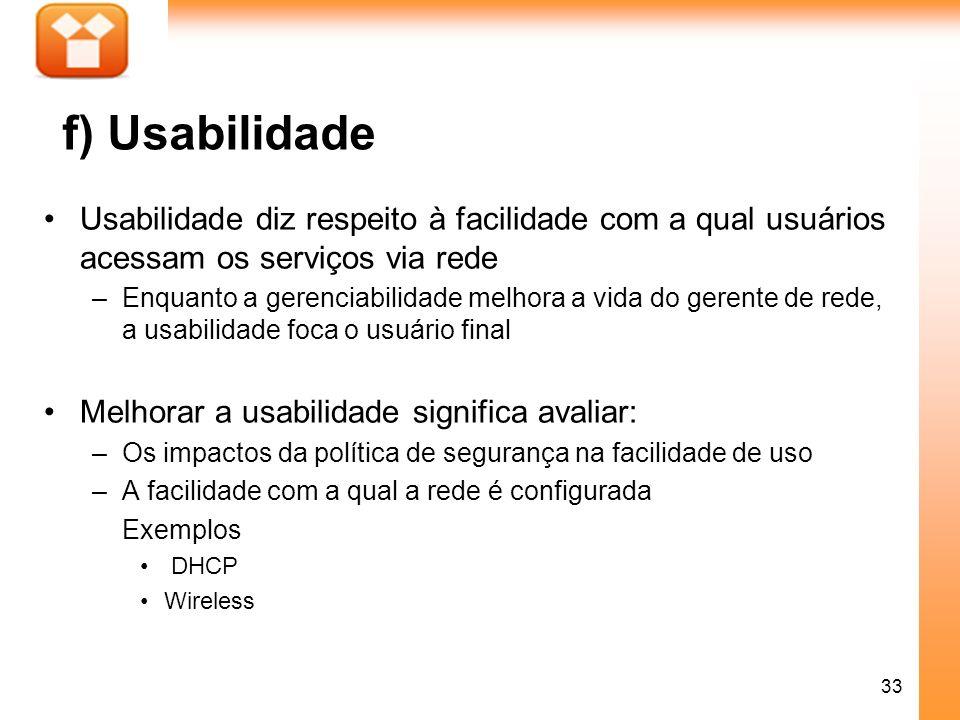 33 f) Usabilidade Usabilidade diz respeito à facilidade com a qual usuários acessam os serviços via rede –Enquanto a gerenciabilidade melhora a vida d