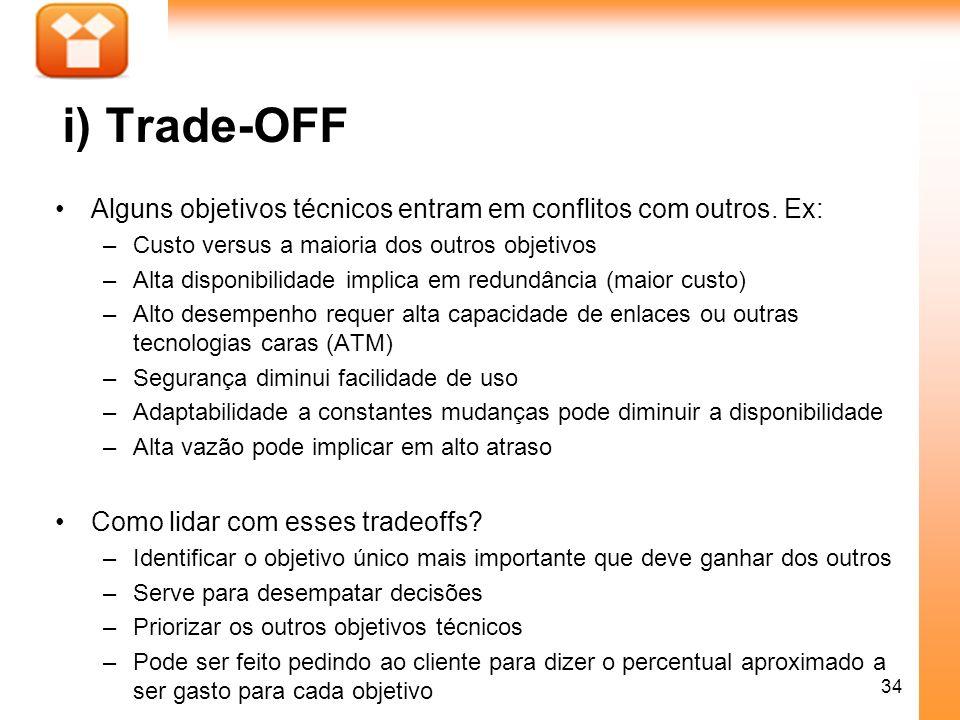 34 i) Trade-OFF Alguns objetivos técnicos entram em conflitos com outros. Ex: –Custo versus a maioria dos outros objetivos –Alta disponibilidade impli